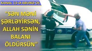Sürücü ilə YPX əməkdaşı arasında dava:Allah sənin balanı öldürsün