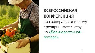 Первая Всероссийская конференция по кооперации и малому предпринимательству на «Дальневосточном гектаре»