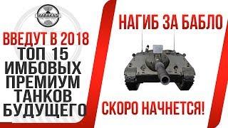 ТОП 15 ИМБОВЫХ ПРЕМИУМ ТАНКОВ БУДУЩЕГО,  ИХ ВВЕДУТ В 2017-2018, НАГИБ ЗА ДЕНЬГИ! World of Tanks