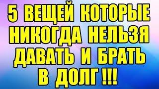 5 ВЕЩЕЙ, которые НЕЛЬЗЯ ДАВАТЬ и БРАТЬ В ДОЛГ!!!