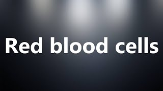 Red blood cells - Medical Meaning and Pronunciation