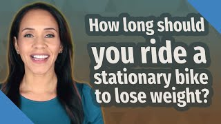 How long should you ride a stationary bike to lose weight?