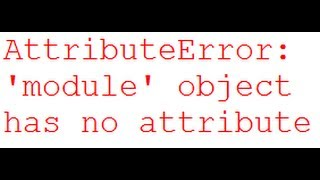 AttributeError: 'module' object has no attribute and ImportError: No module named Python