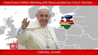 Pope Francis - Tallinn - Meeting with those assisted by the Charitable Works of the Church 25092018