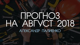 Прогноз на Август 2018 года. Александр Палиенко.