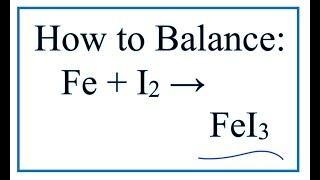 How To Balance Fe + I2 = FeI3 (Iron + Iodine )