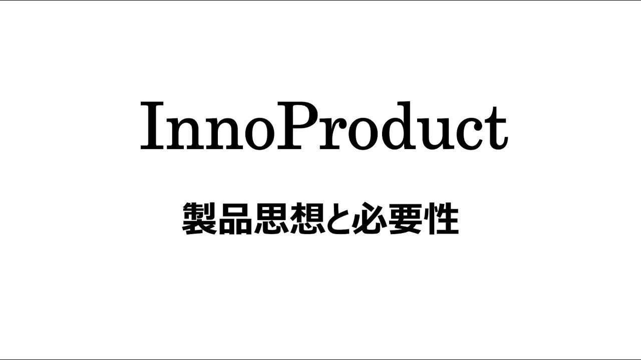 【InnoProductの製品思想と必要性】#6