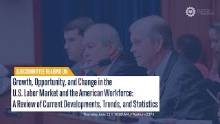 "Hearing on ""Growth, Opportunity, and Change in the U.S. Labor Market and the American Workforce..."