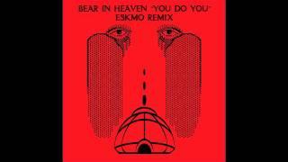 Bear In Heaven - You Do You (Eskmo Remix)