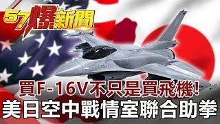 買F-16V不只是「買飛機」! 美日「空中戰情室」聯合助拳-汪潔民 徐俊相《57爆新聞》網路獨播版 2019.11.13