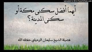 أيهما أفضل سكنى مكة أو سكنى المدينة؟ للشيخ سليمان الرحيلي حفظه الله