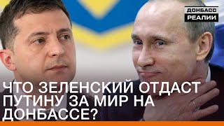 Что Зеленский отдаст Путину за мир на Донбассе?   Донбасc Реалии