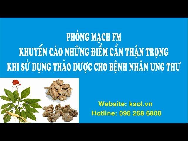 PHÒNG MẠCH FM KHUYẾN CÁO NHỮNG ĐIỂM CẦN CẨN TRỌNG KHI DÙNG THẢO DƯỢC CHO BỆNH NHÂN UNG THƯ