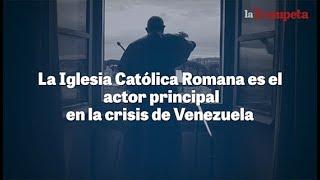 La Iglesia Católica Romana es el actor principal en la crisis de Venezuela