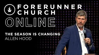The Season is Changing | Guest Speaker Allen Hood | Forerunner Church