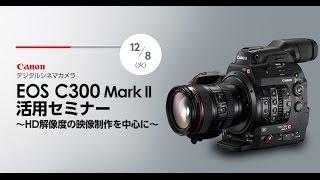 Canon EOS C300MarkII活用セミナー ~HD解像度の映像制作を中心に~