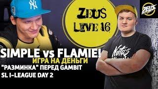 """ZEUS LIVE #16: FLAMIE ПРОТИВ SIMPLE! ИГРА НА ДЕНЬГИ! """"РАЗМИНКА"""" ПЕРЕД ГАМБИТ! SL I-LEAGUE DAY 2!"""