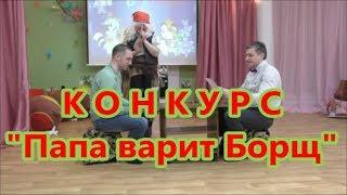 """Сценарий на 8 МАРТА. КОНКУРС для ПАП """"Папа Варит Борщ"""""""