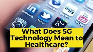 View the video What Does 5G Technology Mean to Healthcare