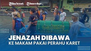 Kronologi Jenazah Dibawa ke Pemakaman Pakai Perahu Karet, Rumah Duka Dikepung Banjir