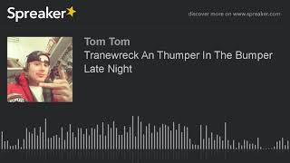 Tranewreck An Thumper In The Bumper Late Night (made with Spreaker)