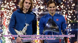 Sport News  Tsitsipas not keen to open up on controversial quote about Roger Federer
