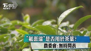 「氟派瑞」是否用於茶葉?農委會:無時間表