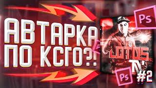 КАК СДЕЛАТЬ КРУТУЮ АВАТАРКУ ПО CS:GO?! #2(Photoshop)