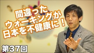 第37回 間違ったウォーキングが日本を不健康に!