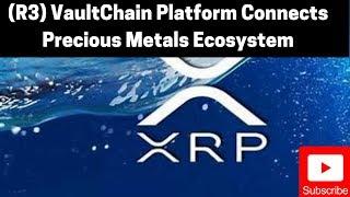 Ripple/XRP News: (R3) VaultChain Platform Connects The Precious Metals Ecosystem