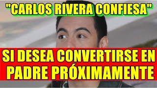 CARLOS RIVERA CONFIESA SI DESEA CONVERTIRSE EN PADRE PRÓXIMAMENTE