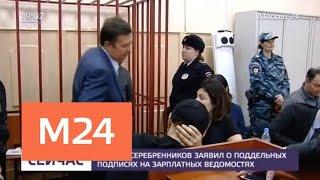 Кирилл Серебренников заявил о поддельных подписях на зарплатных ведомостях - Москва 24