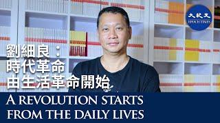【珍言真語】專訪劉細良(12): 時代革命由生活革命開始,支持志同道合的媒體、小店;香港人在靈魂的探索中,必須經歷挫折與磨難,然後才能建構出命運共同體。