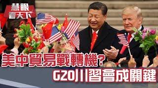 美中貿易戰轉機? G20川習會成關鍵|慧眼看天下第57集-話題面對面-EP57精華