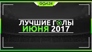 Лучшие голы июня 2017 - GOAL24