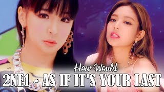 How would 2NE1 sing As If It's Your Last by BLACKPINK [Distribution]