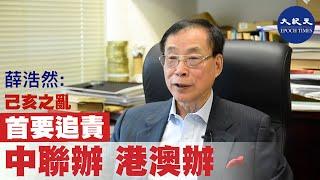 【薛浩然之你我他】(六):支持成立獨立調查委員會 己亥之亂首要追責是中聯辦和港澳辦