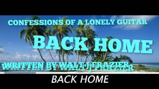 BACK HOME BY CONFESSIONS OF A LONELY GUITAR / WRITTEN BY WALT J FRAZIER