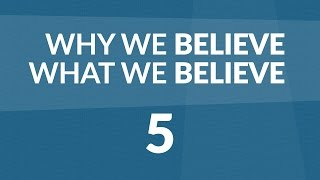 Why We Believe What We Believe - Lesson #5