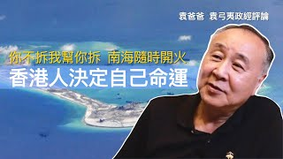 你不拆我幫你拆  南海隨時開火 香港人決定自己命運   袁爸爸 袁弓夷政經評論