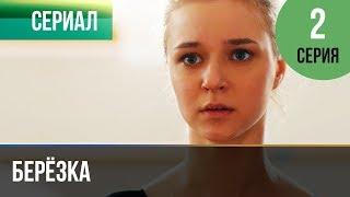 ▶️ Берёзка 2 серия - Мелодрама | Фильмы и сериалы - Русские мелодрамы
