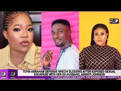 TOYIN ABRAHAM DEFENDS NKECHI BLESSING AFTER EXPOSED SEXUAL ESCAPADE WITH HER EX HUSBAND, ADENIYI JOH