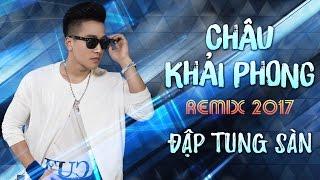 chau-khai-phong-remix-2017-lien-khuc-nhac-tre-remix-hay-nhat-chau-khai-phong-2017