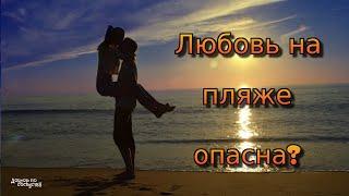 ЧЕМ ОПАСНА ЛЮБОВЬ НА ПЛЯЖЕ / WHY DANGEROUS LOVE ON THE BEACH