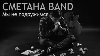 Мы Не Подружимся - СМЕТАНА band