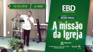 A MISSÃO DA IGREJA     PR. ALEXANDRE      20/05/2018