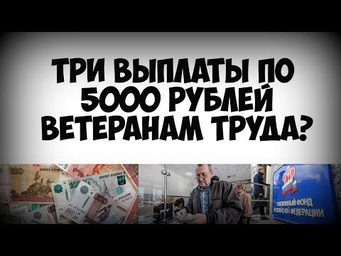 Кто из ветеранов труда получит сразу три выплаты по 5 тысяч рублей в 2019 году
