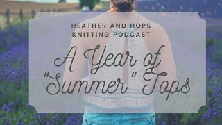 Heather & Hops Knitting Podcast || A YEAR OF HAND KNITTED SUMMER TOPS ||