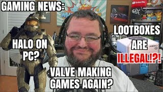 GAMING NEWS; HALO ON PC!  LOOT BOXES ILLEGAL!!! VALVE MAKING GAMES AGAIN?