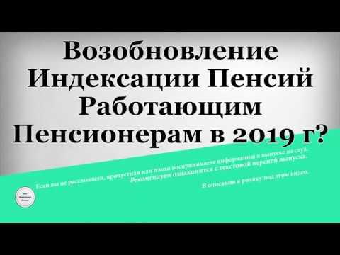 Возобновление Индексации Пенсий Работающим Пенсионерам в 2019 году